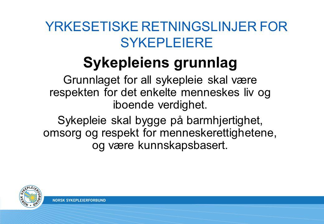 YRKESETISKE RETNINGSLINJER FOR SYKEPLEIERE Sykepleiens grunnlag Grunnlaget for all sykepleie skal være respekten for det enkelte menneskes liv og iboe