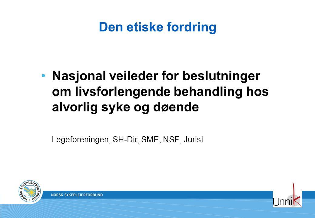 Den etiske fordring •Nasjonal veileder for beslutninger om livsforlengende behandling hos alvorlig syke og døende Legeforeningen, SH-Dir, SME, NSF, Jurist