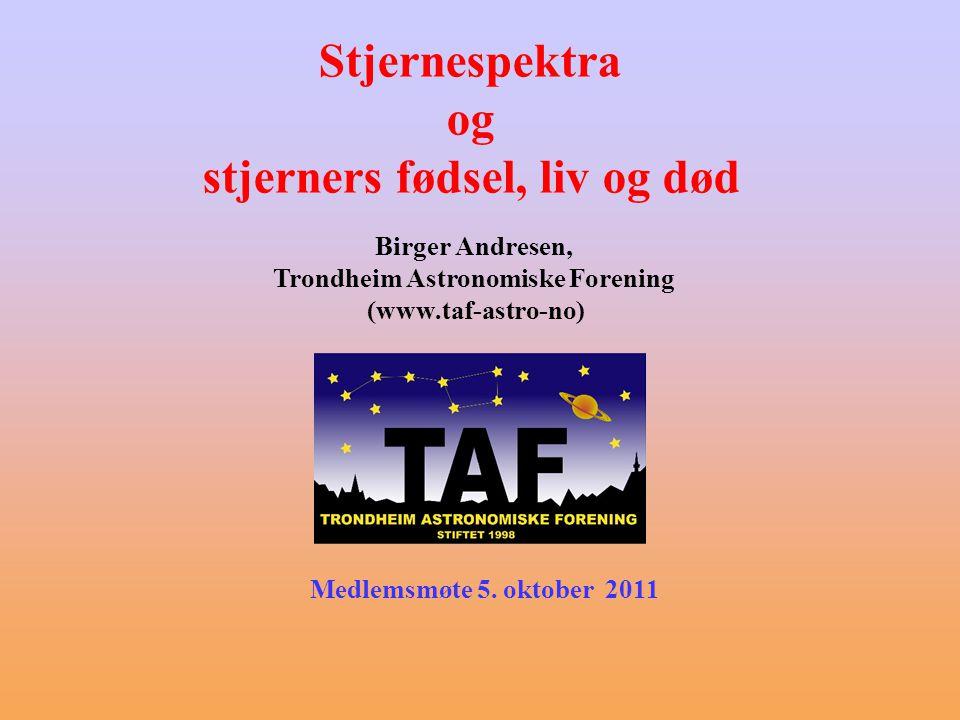 Birger Andresen, Trondheim Astronomiske Forening (www.taf-astro-no) Stjernespektra og stjerners fødsel, liv og død Medlemsmøte 5.