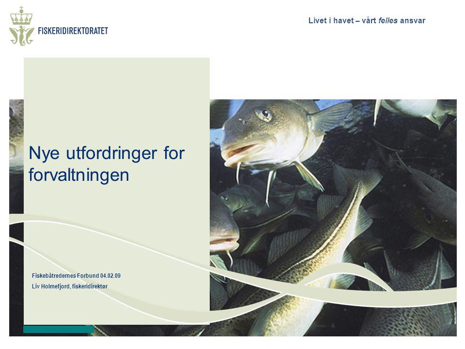 Livet i havet – vårt felles ansvar Fiskebåtredernes Forbund 04.02.09 Liv Holmefjord, fiskeridirektør Nye utfordringer for forvaltningen