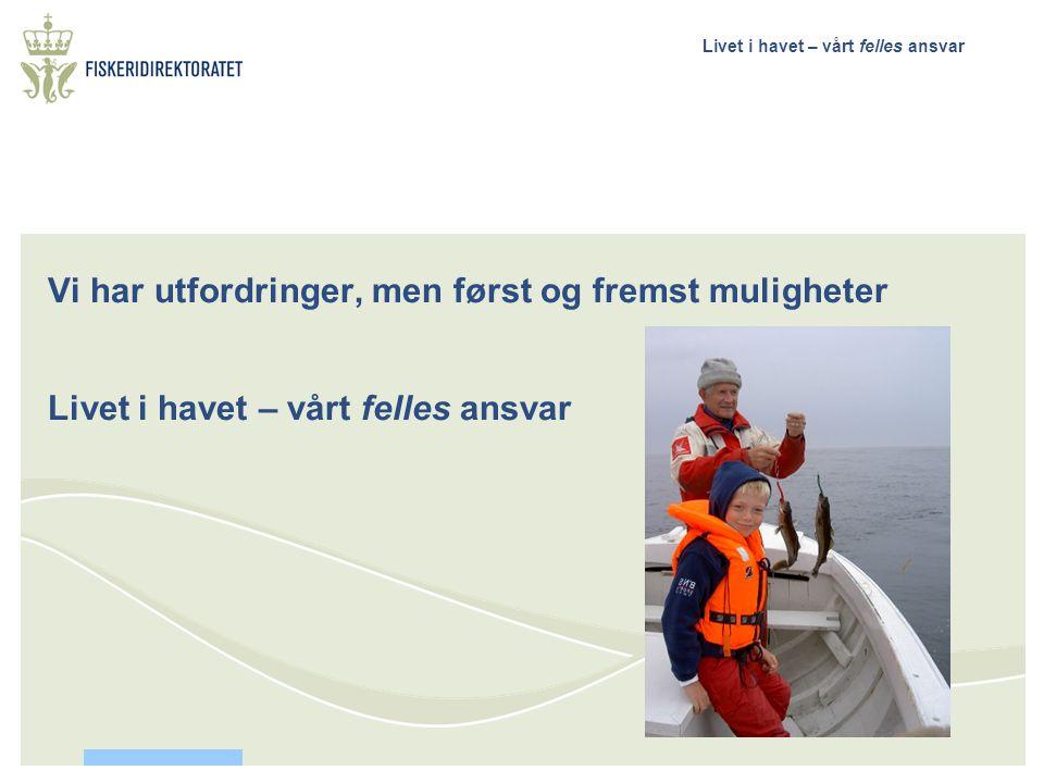 Livet i havet – vårt felles ansvar Vi har utfordringer, men først og fremst muligheter Livet i havet – vårt felles ansvar