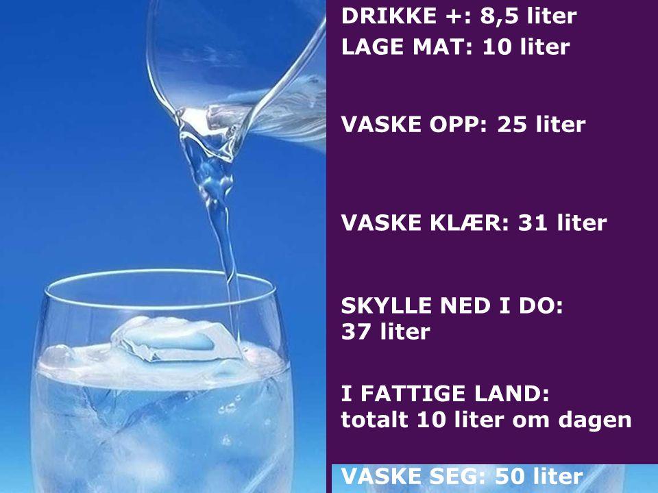 DRIKKE +: 8,5 liter LAGE MAT: 10 liter VASKE OPP: 25 liter VASKE KLÆR: 31 liter SKYLLE NED I DO: 37 liter VASKE SEG: 50 liter I FATTIGE LAND: totalt 10 liter om dagen