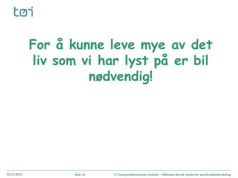 06.07.2014 © Transportøkonomisk institutt – Stiftelsen Norsk senter for samferdselsforskningSide 10 For å kunne leve mye av det liv som vi har lyst på er bil nødvendig!