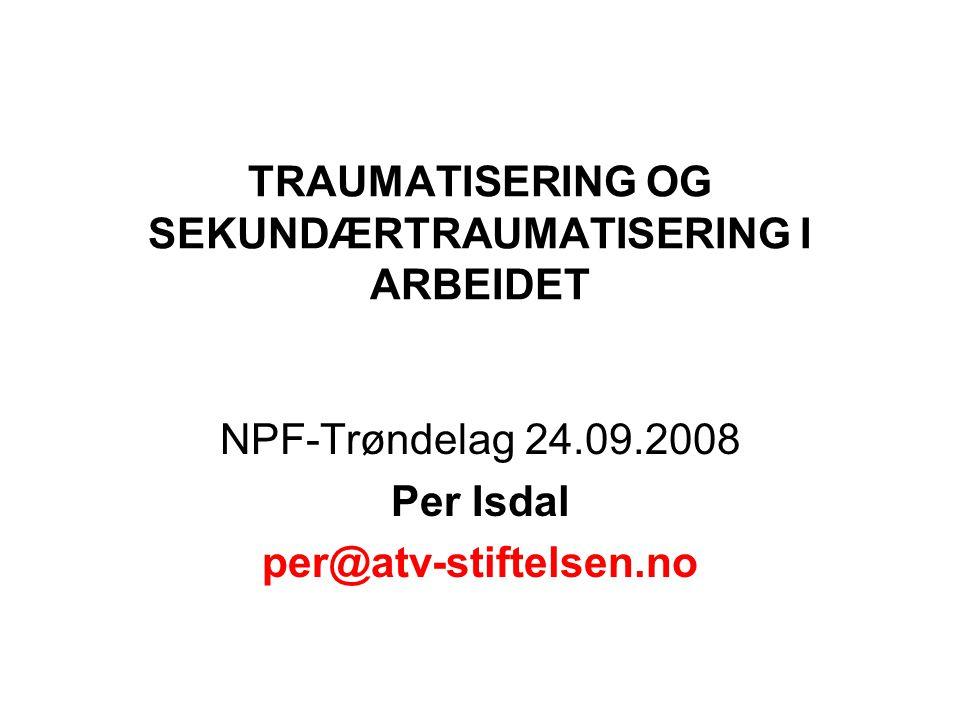 TRAUMATISERING OG SEKUNDÆRTRAUMATISERING I ARBEIDET NPF-Trøndelag 24.09.2008 Per Isdal per@atv-stiftelsen.no