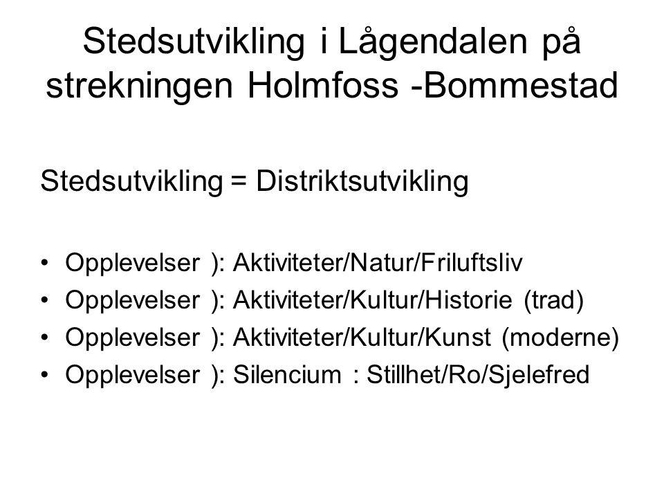 Stedsutvikling i Lågendalen på strekningen Holmfoss -Bommestad Stedsutvikling = Distriktsutvikling •O•Opplevelser ): Aktiviteter/Natur/Friluftsliv •O•Opplevelser ): Aktiviteter/Kultur/Historie (trad) •O•Opplevelser ): Aktiviteter/Kultur/Kunst (moderne) •O•Opplevelser ): Silencium : Stillhet/Ro/Sjelefred