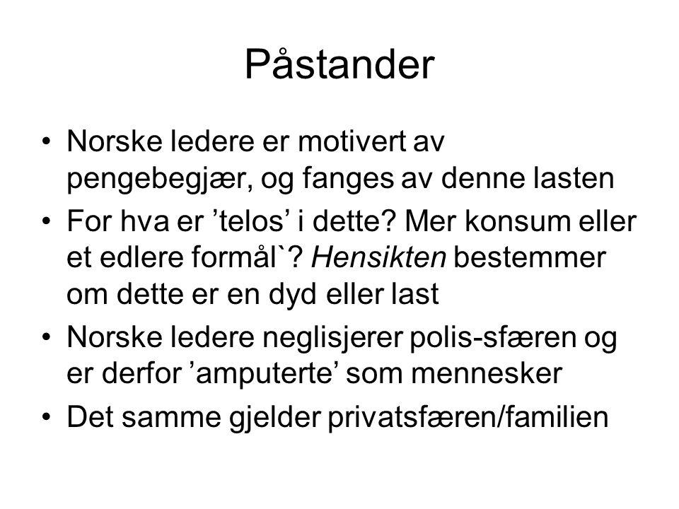 Påstander •Norske ledere er motivert av pengebegjær, og fanges av denne lasten •For hva er 'telos' i dette? Mer konsum eller et edlere formål`? Hensik