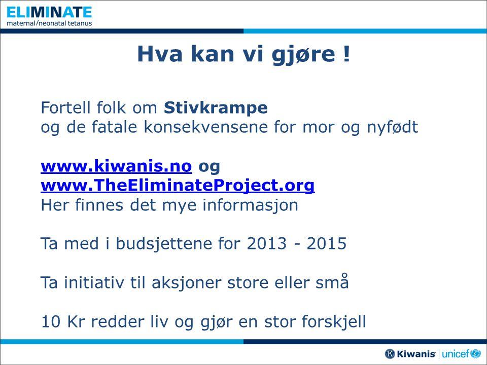 Hva kan vi gjøre ! Fortell folk om Stivkrampe og de fatale konsekvensene for mor og nyfødt www.kiwanis.nowww.kiwanis.no og www.TheEliminateProject.org