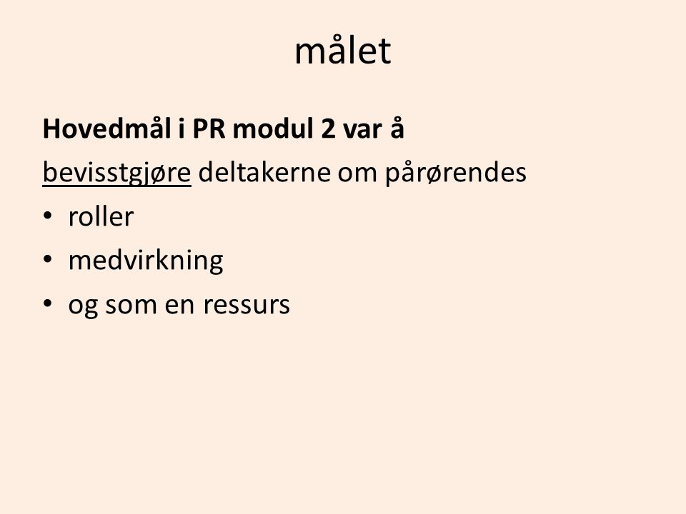 målet Hovedmål i PR modul 2 var å bevisstgjøre deltakerne om pårørendes • roller • medvirkning • og som en ressurs
