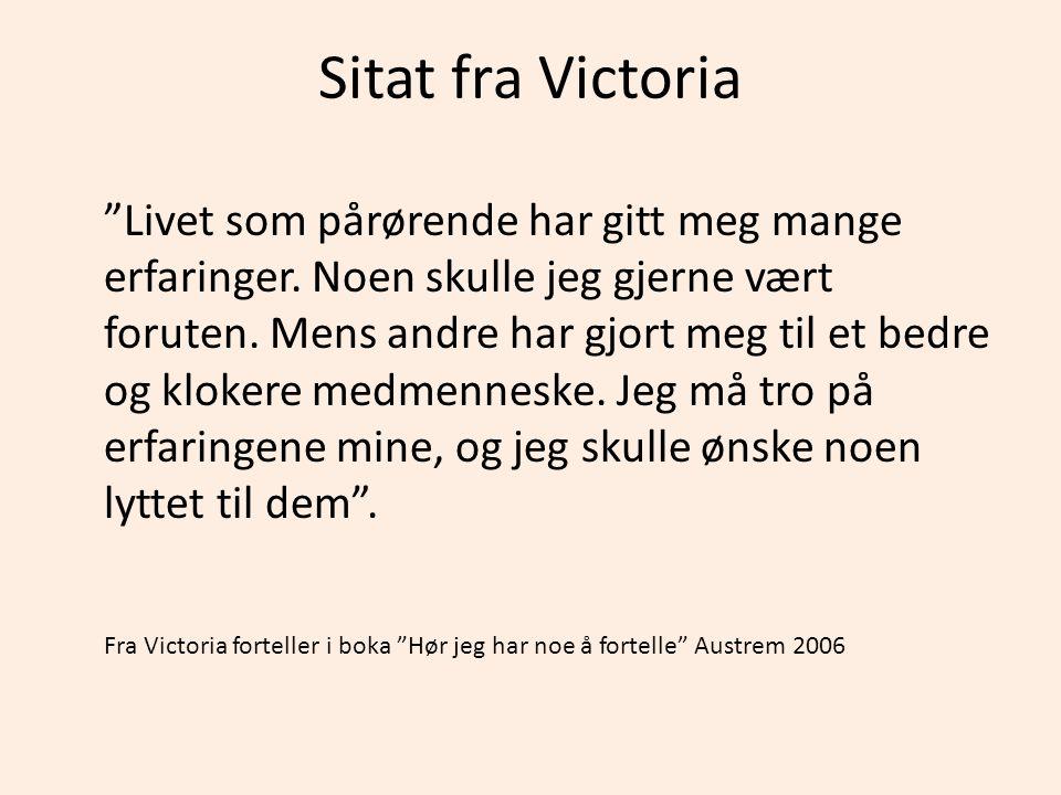 """Sitat fra Victoria """"Livet som pårørende har gitt meg mange erfaringer. Noen skulle jeg gjerne vært foruten. Mens andre har gjort meg til et bedre og k"""
