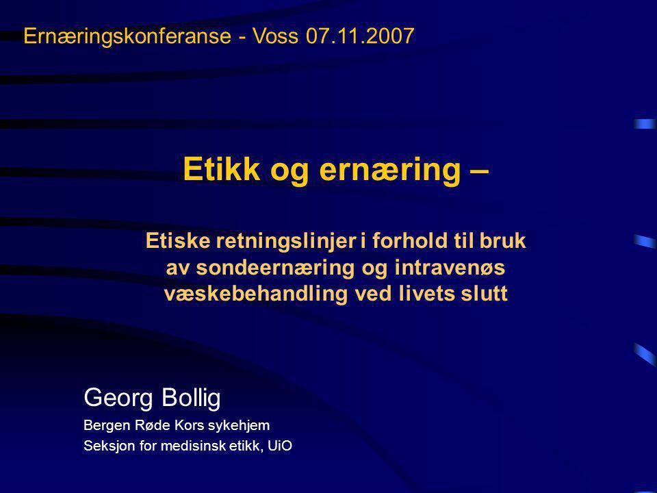 Etikk og ernæring – Etiske retningslinjer i forhold til bruk av sondeernæring og intravenøs væskebehandling ved livets slutt Georg Bollig Bergen Røde