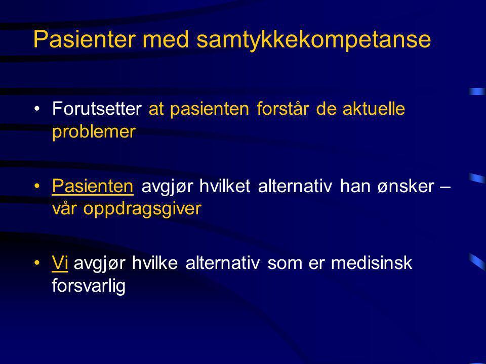 Pasienter med samtykkekompetanse •Forutsetter at pasienten forstår de aktuelle problemer •Pasienten avgjør hvilket alternativ han ønsker – vår oppdrag