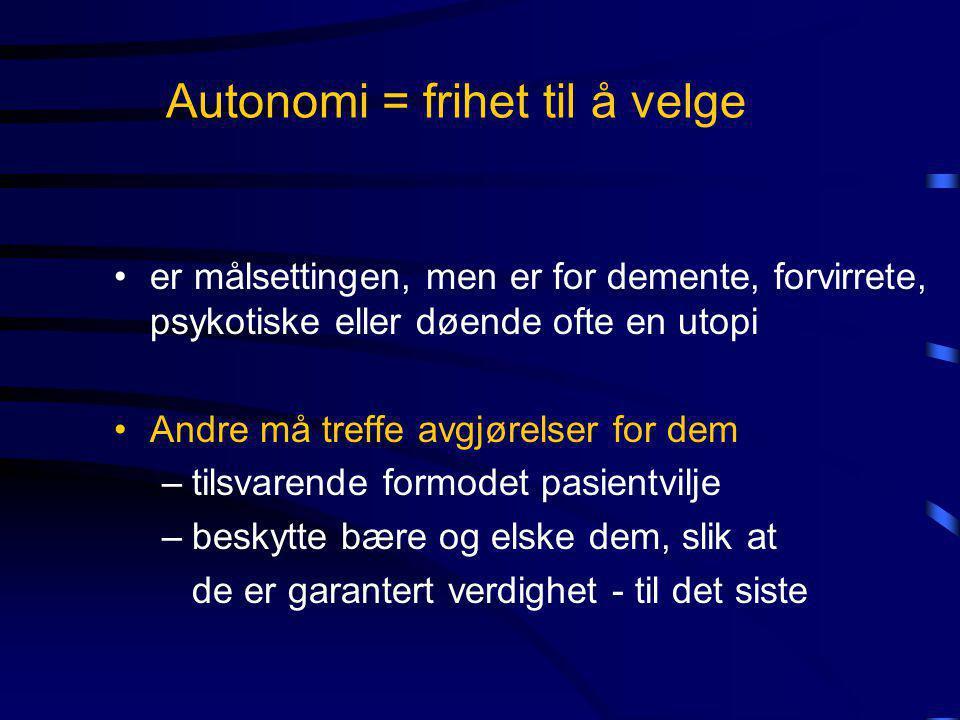Autonomi = frihet til å velge •er målsettingen, men er for demente, forvirrete, psykotiske eller døende ofte en utopi •Andre må treffe avgjørelser for