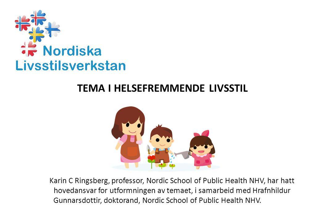 TEMA I HELSEFREMMENDE LIVSSTIL Karin C Ringsberg, professor, Nordic School of Public Health NHV, har hatt hovedansvar for utformningen av temaet, i samarbeid med Hrafnhildur Gunnarsdottir, doktorand, Nordic School of Public Health NHV.