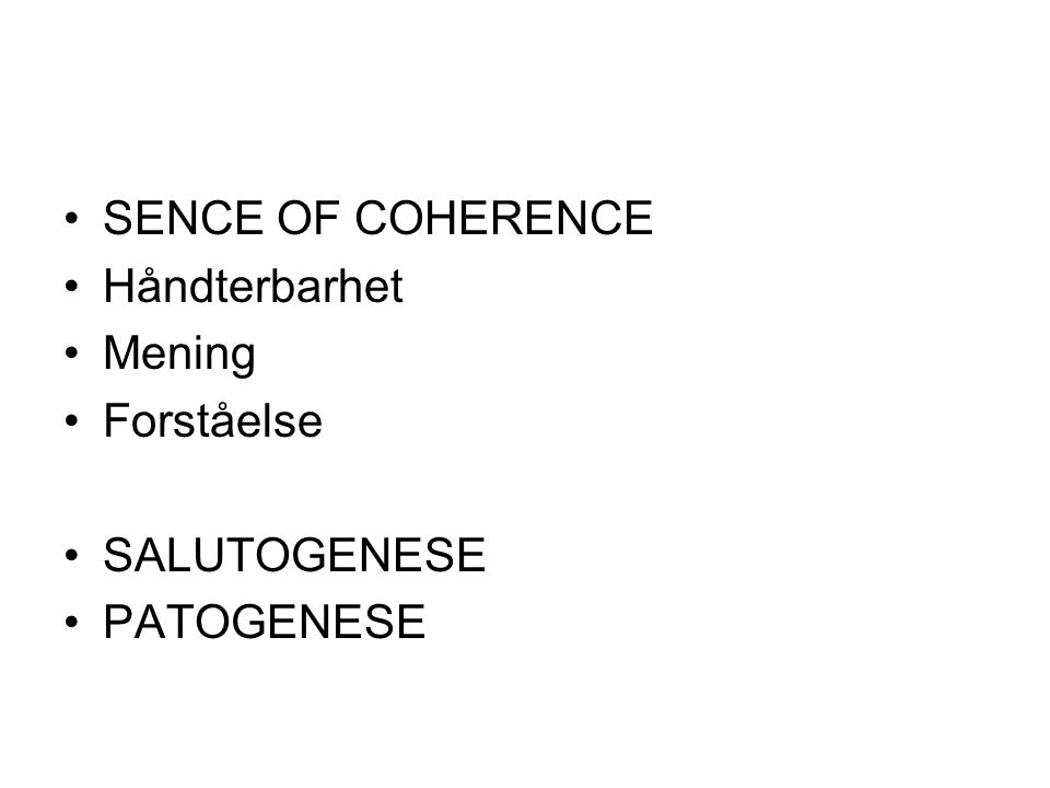 •SENCE OF COHERENCE •Håndterbarhet •Mening •Forståelse •SALUTOGENESE •PATOGENESE