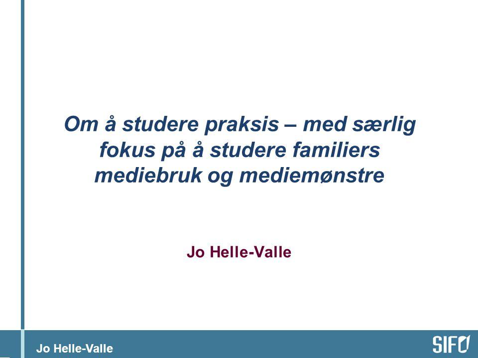 Jo Helle-Valle Om å studere praksis – med særlig fokus på å studere familiers mediebruk og mediemønstre Jo Helle-Valle