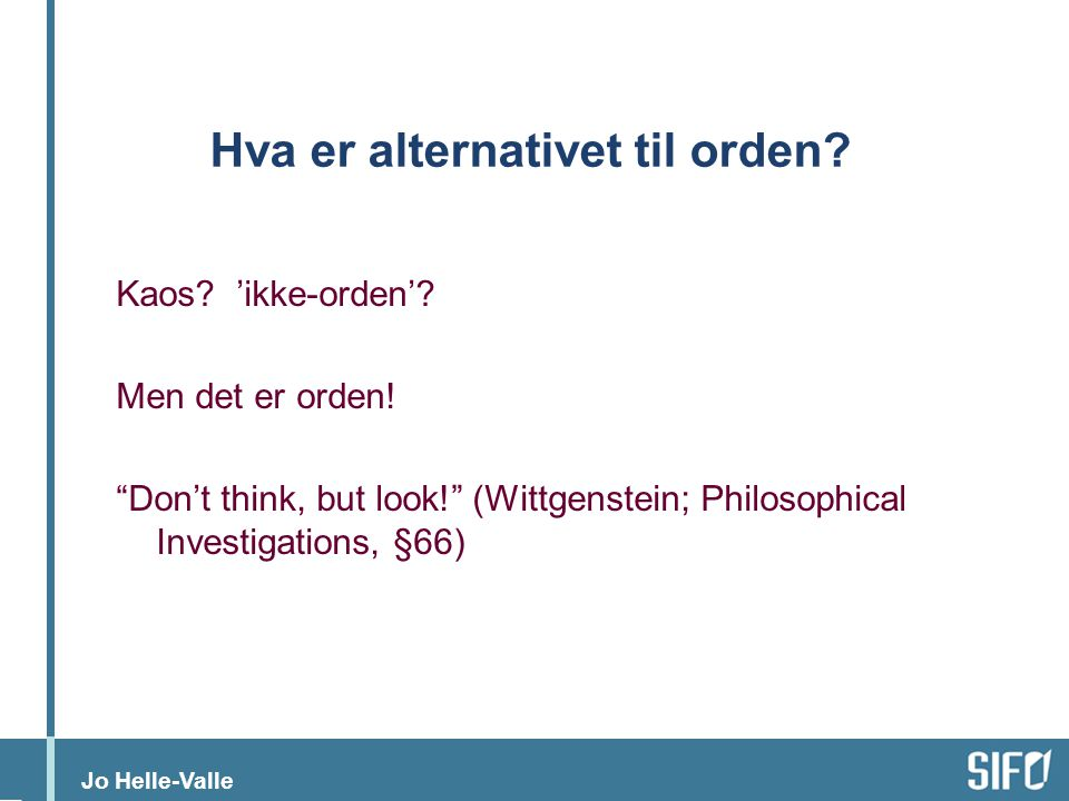 "Jo Helle-Valle Hva er alternativet til orden? Kaos? 'ikke-orden'? Men det er orden! ""Don't think, but look!"" (Wittgenstein; Philosophical Investigatio"