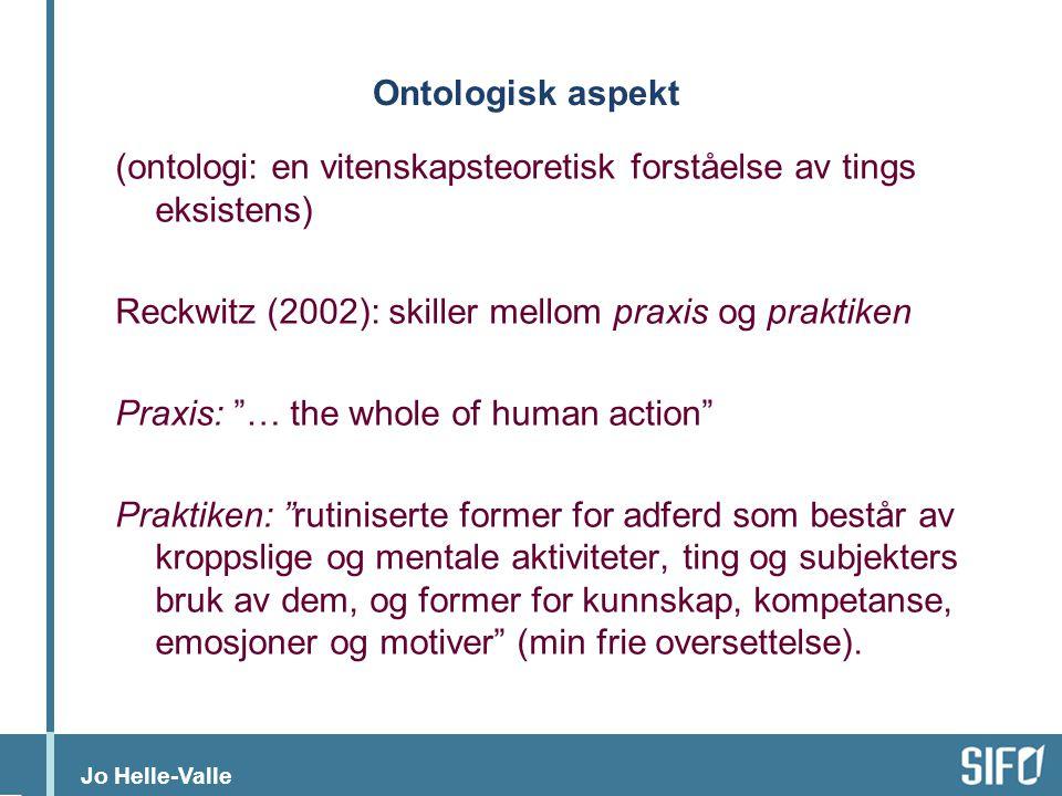 Jo Helle-Valle Ontologisk aspekt (ontologi: en vitenskapsteoretisk forståelse av tings eksistens) Reckwitz (2002): skiller mellom praxis og praktiken