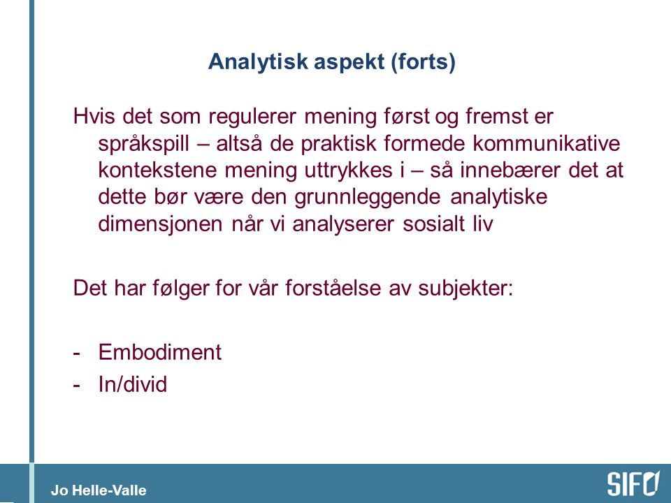 Jo Helle-Valle Analytisk aspekt (forts) Hvis det som regulerer mening først og fremst er språkspill – altså de praktisk formede kommunikative kontekst
