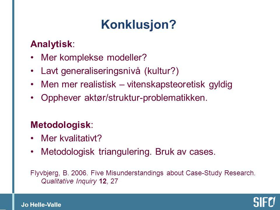 Jo Helle-Valle Konklusjon? Analytisk: •Mer komplekse modeller? •Lavt generaliseringsnivå (kultur?) •Men mer realistisk – vitenskapsteoretisk gyldig •O