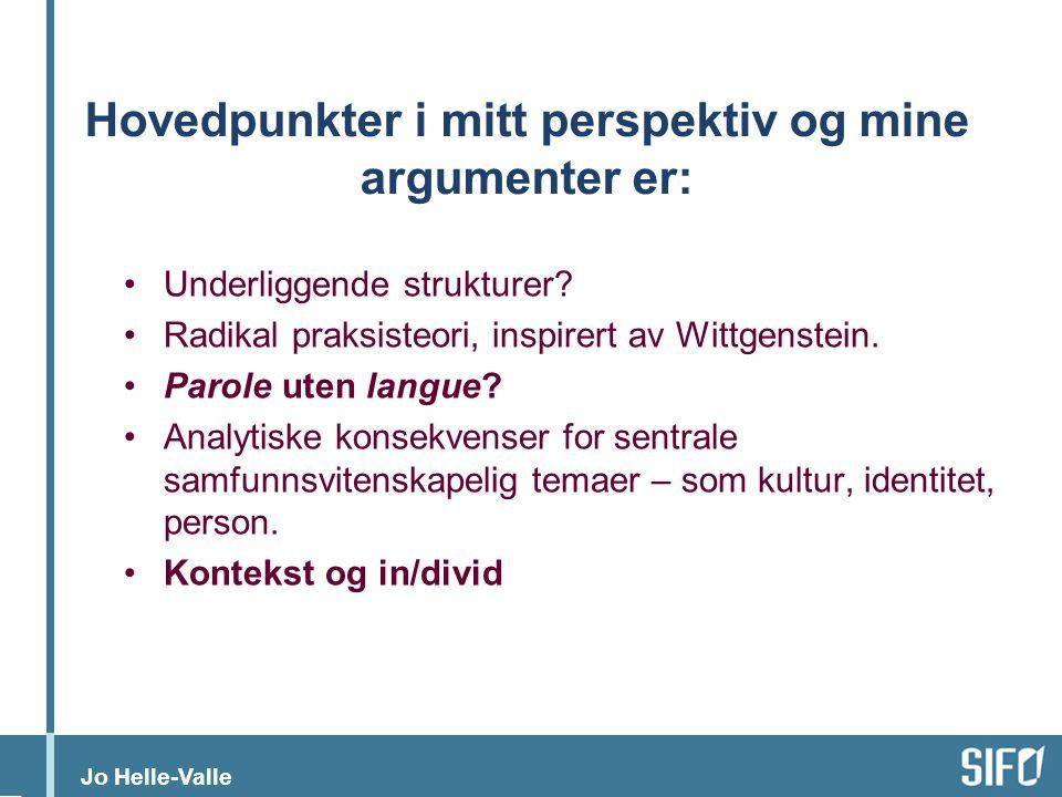 Jo Helle-Valle Hovedpunkter i mitt perspektiv og mine argumenter er: •Underliggende strukturer? •Radikal praksisteori, inspirert av Wittgenstein. •Par