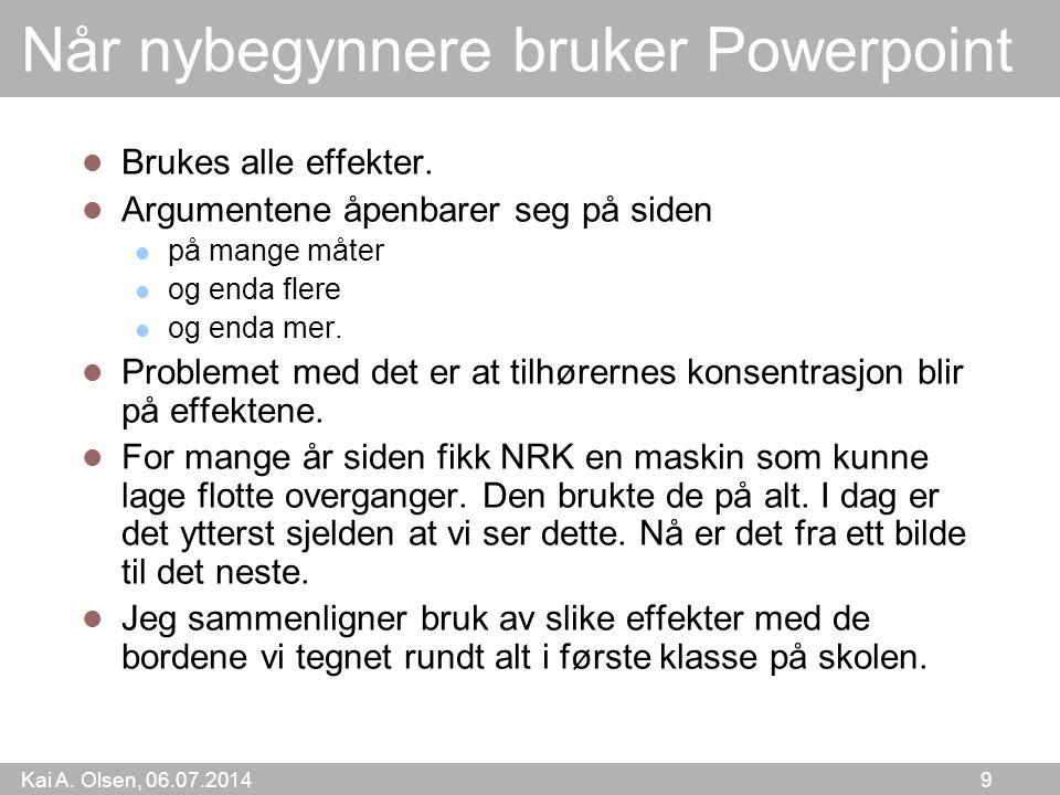 Kai A. Olsen, 06.07.2014 9 Når nybegynnere bruker Powerpoint  Brukes alle effekter.