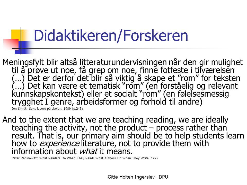 Gitte Holten Ingerslev - DPU Didaktikeren/Forskeren Meningsfylt blir altså litteraturundervisningen når den gir mulighet til å prøve ut noe, få grep om noe, finne fotfeste i tilværelsen (…) Det er derfor det blir så viktig å skape et rom for teksten (…) Det kan være et tematisk rom (en forståelig og relevant kunnskapskontekst) eller et socialt rom (en følelsesmessig trygghet I genre, arbeidsformer og forhold til andre) Jon Smidt: Seks lesere på skolen, 1989 (p.243) And to the extent that we are teaching reading, we are ideally teaching the activity, not the product – process rather than result.