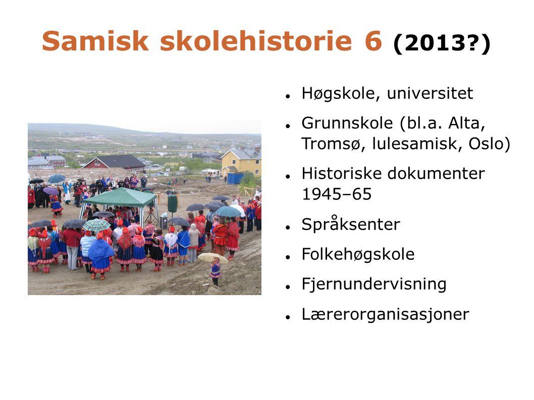 Samisk skolehistorie 6 (2013?)  Høgskole, universitet  Grunnskole (bl.a. Alta, Tromsø, lulesamisk, Oslo)  Historiske dokumenter 1945–65  Språksent