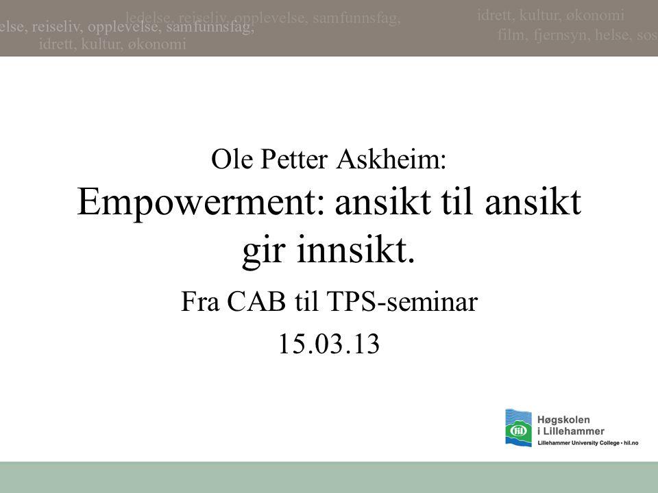 Ole Petter Askheim: Empowerment: ansikt til ansikt gir innsikt. Fra CAB til TPS-seminar 15.03.13