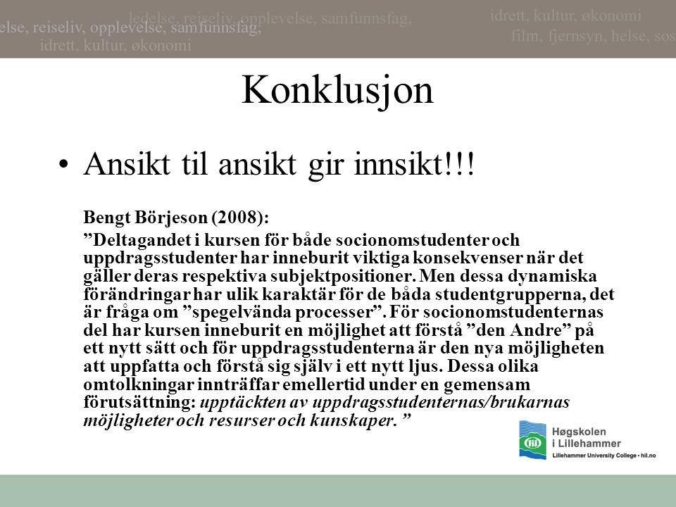 """Konklusjon •Ansikt til ansikt gir innsikt!!! Bengt Börjeson (2008): """"Deltagandet i kursen för både socionomstudenter och uppdragsstudenter har innebur"""