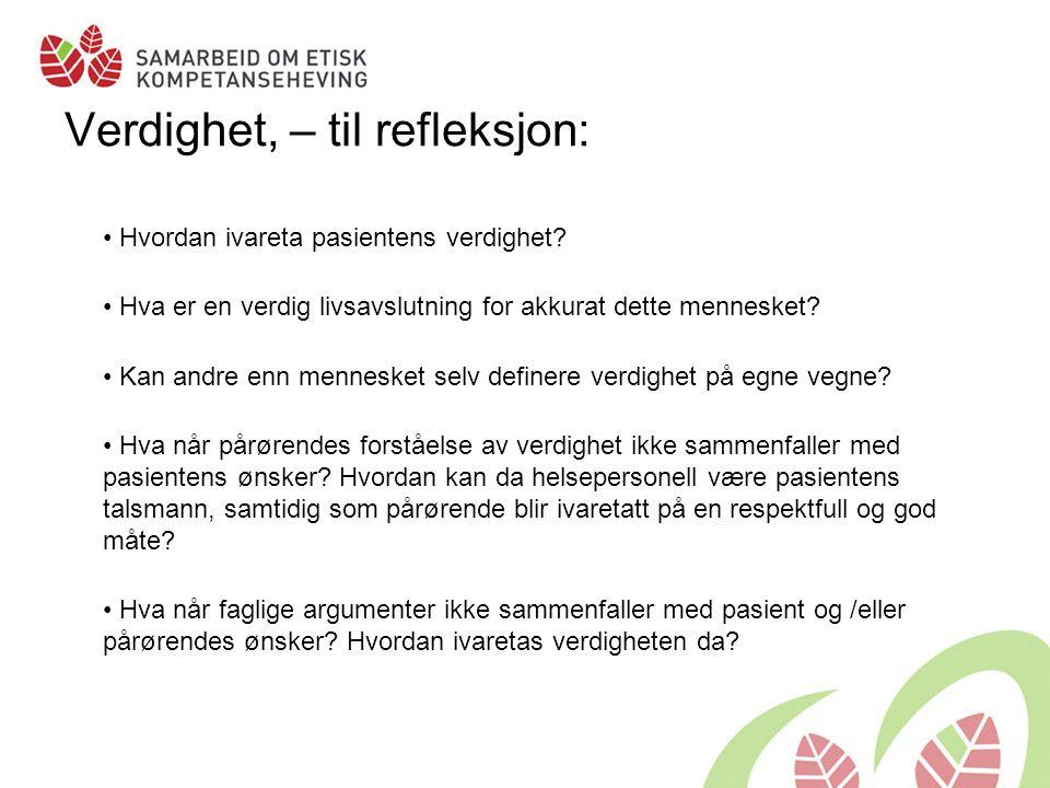 Verdighet, – til refleksjon: • Hvordan ivareta pasientens verdighet? • Hva er en verdig livsavslutning for akkurat dette mennesket? • Kan andre enn me