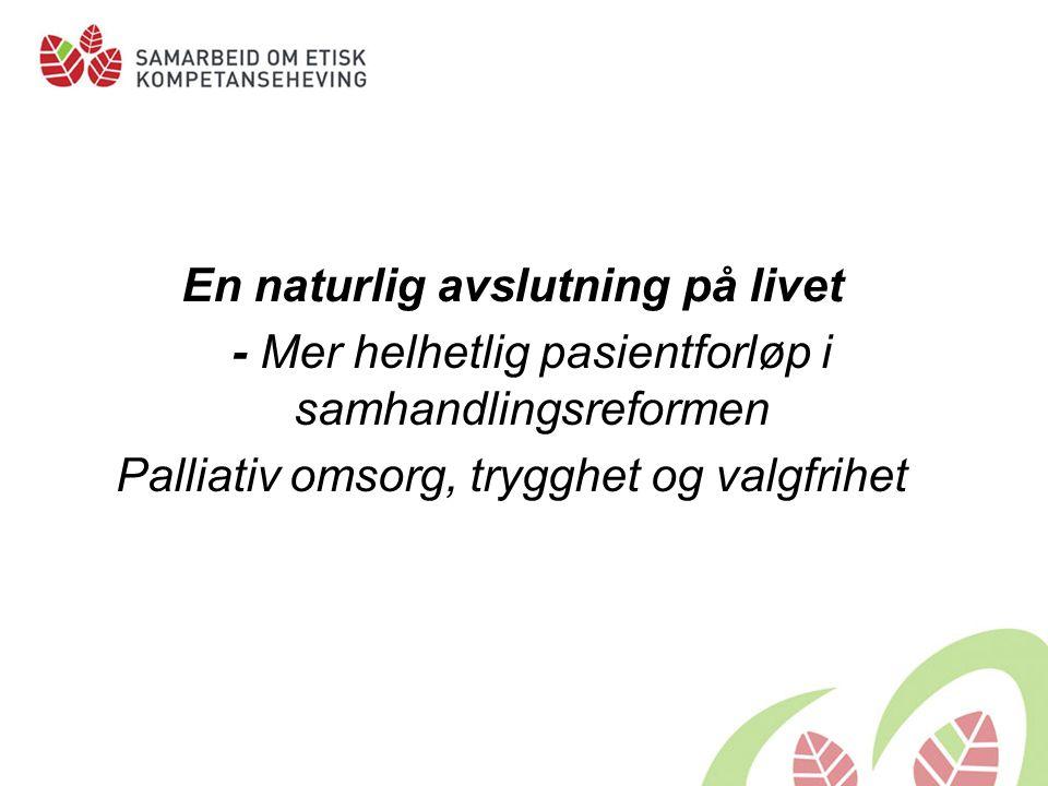 En naturlig avslutning på livet - Mer helhetlig pasientforløp i samhandlingsreformen Palliativ omsorg, trygghet og valgfrihet