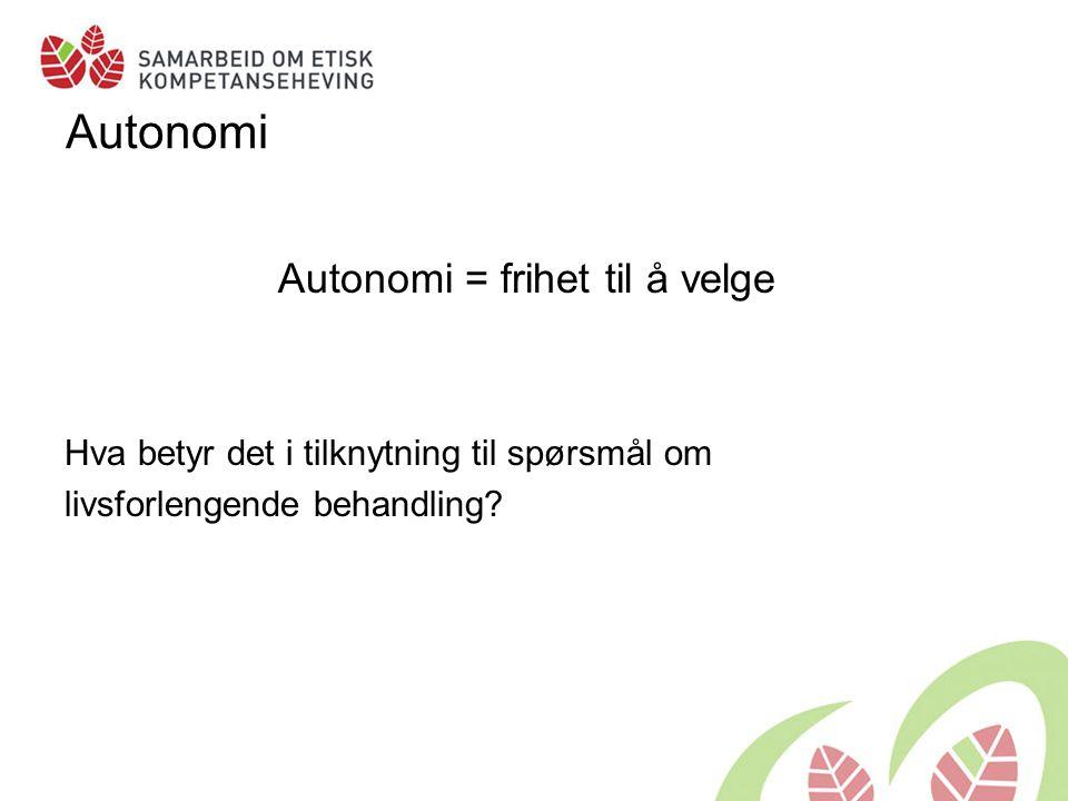 Autonomi Autonomi = frihet til å velge Hva betyr det i tilknytning til spørsmål om livsforlengende behandling?