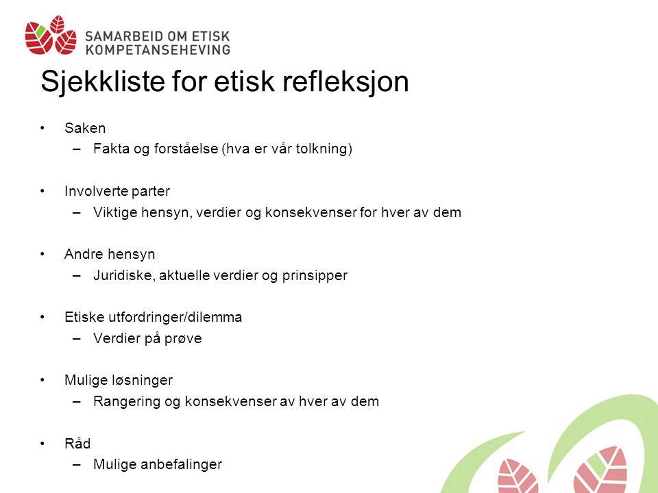 Sjekkliste for etisk refleksjon •Saken –Fakta og forståelse (hva er vår tolkning) •Involverte parter –Viktige hensyn, verdier og konsekvenser for hver