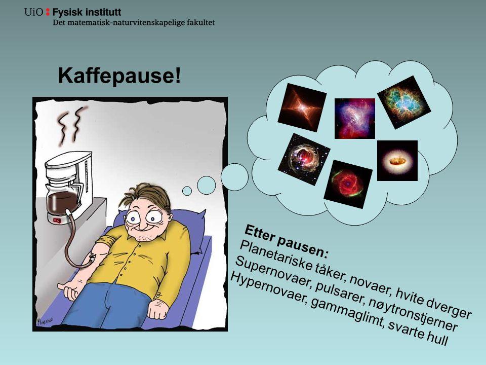 Kaffepause! Etter pausen: Planetariske tåker, novaer, hvite dverger Supernovaer, pulsarer, nøytronstjerner Hypernovaer, gammaglimt, svarte hull