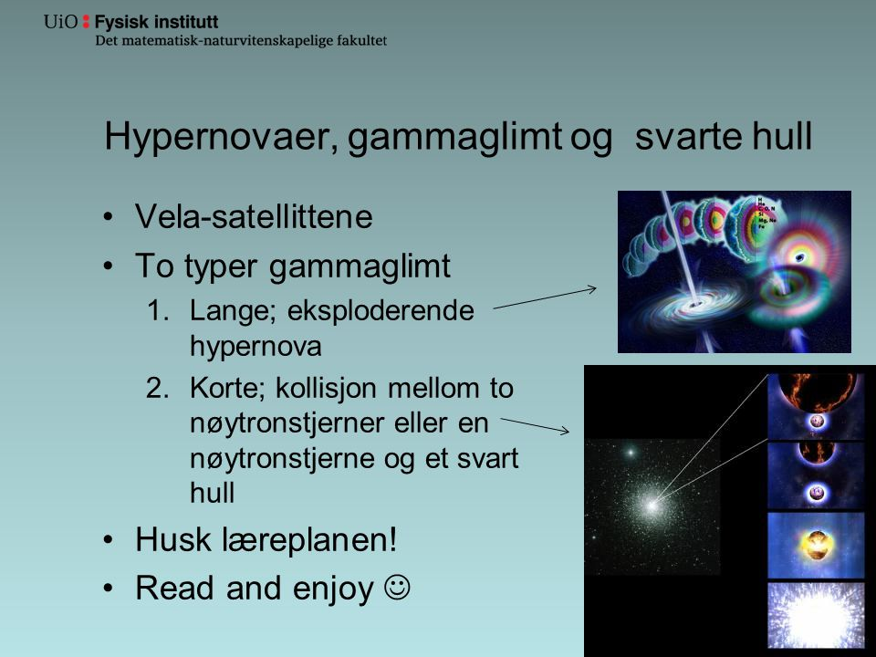 Hypernovaer, gammaglimt og svarte hull •Vela-satellittene •To typer gammaglimt 1.Lange; eksploderende hypernova 2.Korte; kollisjon mellom to nøytronstjerner eller en nøytronstjerne og et svart hull •Husk læreplanen.