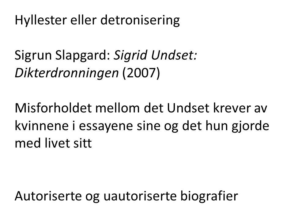Hyllester eller detronisering Sigrun Slapgard: Sigrid Undset: Dikterdronningen (2007) Misforholdet mellom det Undset krever av kvinnene i essayene sine og det hun gjorde med livet sitt Autoriserte og uautoriserte biografier