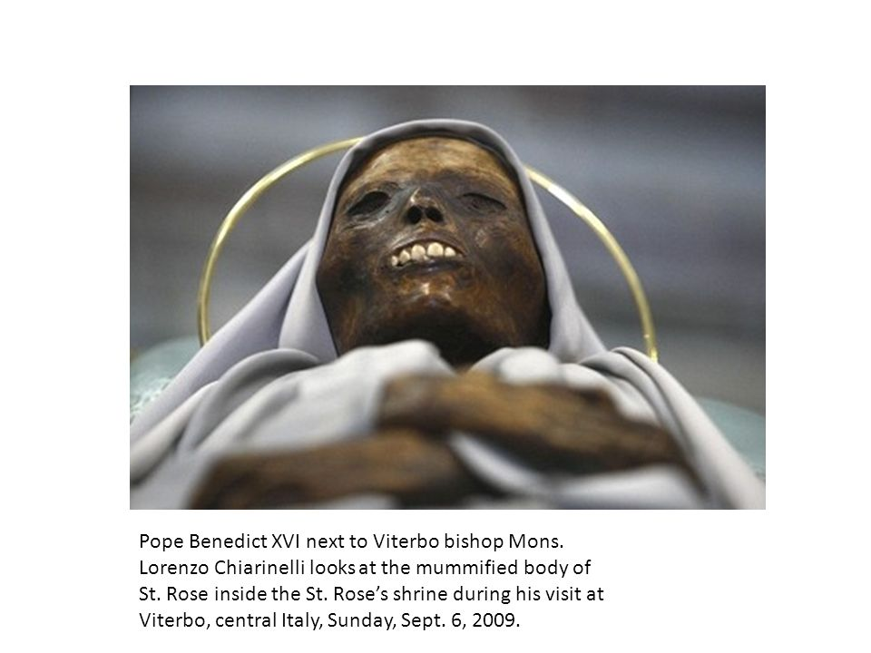 Pope Benedict XVI next to Viterbo bishop Mons. Lorenzo Chiarinelli looks at the mummified body of St. Rose inside the St. Rose's shrine during his vis