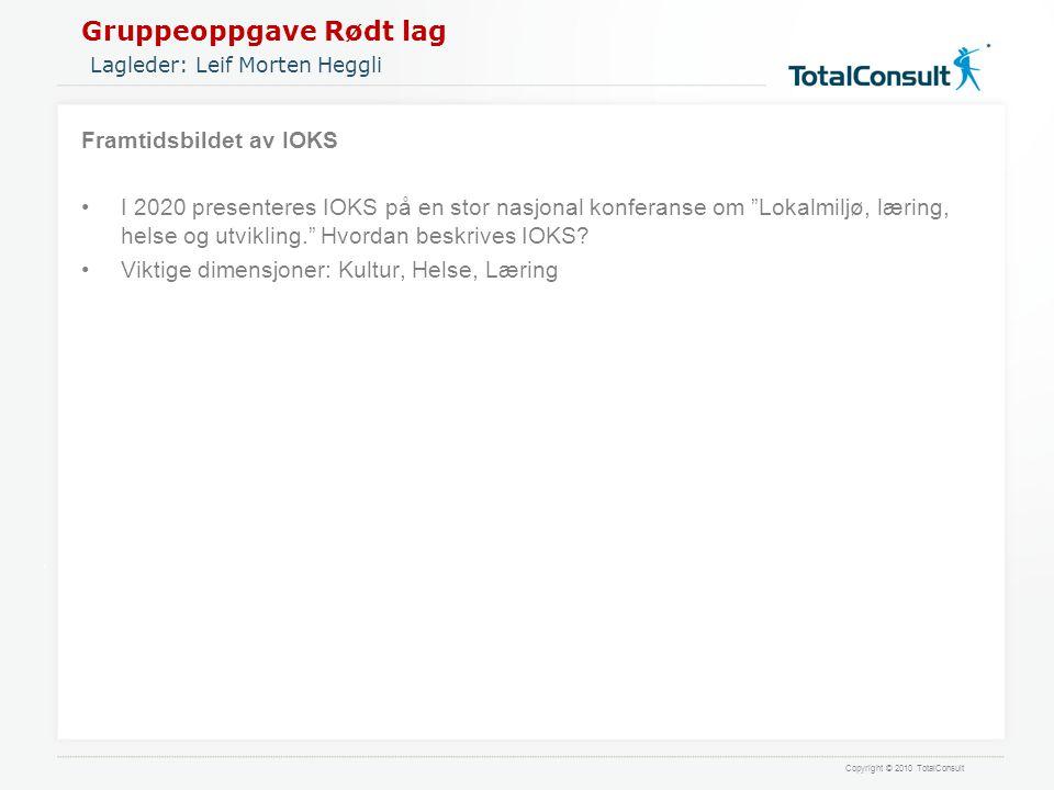Copyright © 2010 TotalConsult Gruppeoppgave Rødt lag Lagleder: Leif Morten Heggli Framtidsbildet av IOKS •I 2020 presenteres IOKS på en stor nasjonal