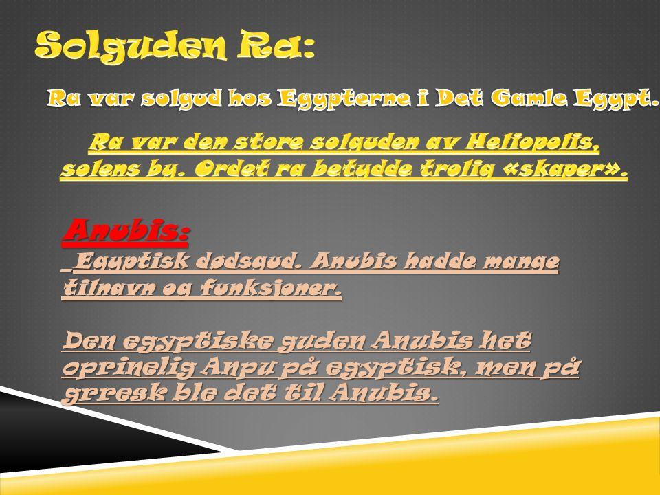Anubis: _Egyptisk dødsgud. Anubis hadde mange tilnavn og funksjoner. Den egyptiske guden Anubis het oprinelig Anpu på egyptisk, men på grresk ble det