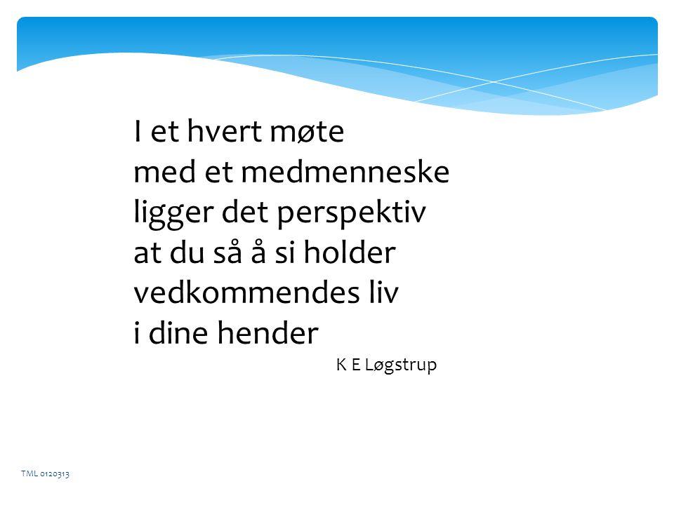 I et hvert møte med et medmenneske ligger det perspektiv at du så å si holder vedkommendes liv i dine hender K E Løgstrup TML 0120313
