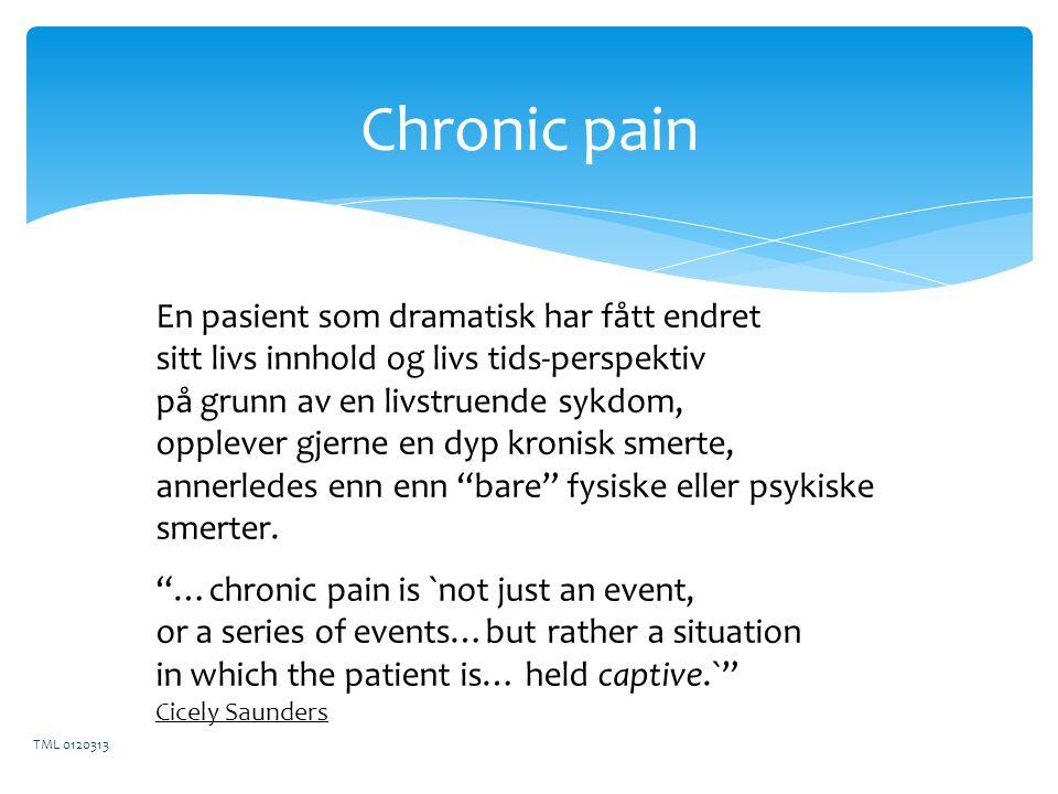 Chronic pain TML 0120313 En pasient som dramatisk har fått endret sitt livs innhold og livs tids-perspektiv på grunn av en livstruende sykdom, opplever gjerne en dyp kronisk smerte, annerledes enn enn bare fysiske eller psykiske smerter.