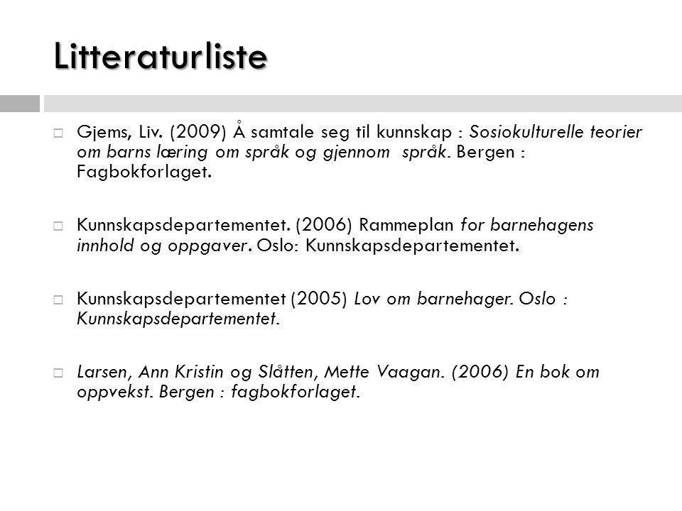 Litteraturliste  Gjems, Liv. (2009) Å samtale seg til kunnskap : Sosiokulturelle teorier om barns læring om språk og gjennom språk. Bergen : Fagbokfo