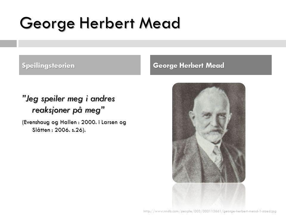 """George Herbert Mead """"Jeg speiler meg i andres reaksjoner på meg"""" (Evenshaug og Hallen : 2000. i Larsen og Slåtten : 2006. s.26). Speilingsteorien Geor"""