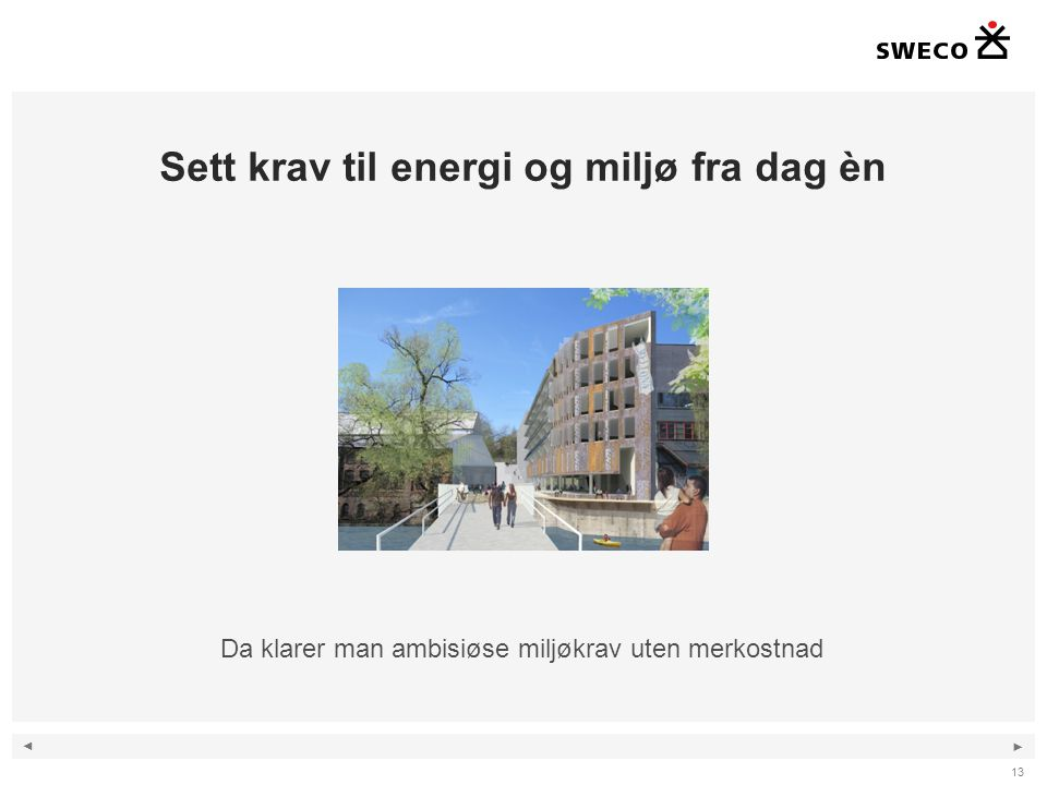 ◄ ► Sett krav til energi og miljø fra dag èn 13 Da klarer man ambisiøse miljøkrav uten merkostnad