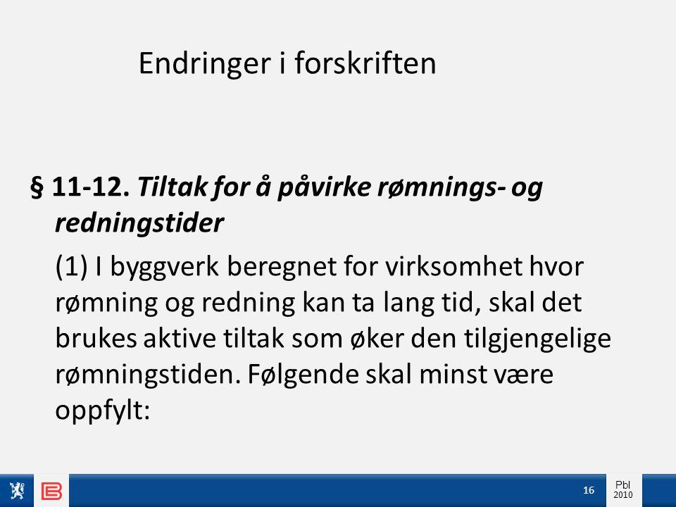 Info pbl 2010 Pbl 2010 Endringer i forskriften § 11-12. Tiltak for å påvirke rømnings- og redningstider (1) I byggverk beregnet for virksomhet hvor rø