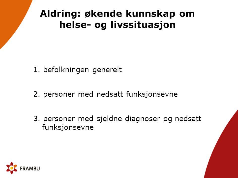Aldring: økende kunnskap om helse- og livssituasjon 1. befolkningen generelt 2. personer med nedsatt funksjonsevne 3. personer med sjeldne diagnoser o
