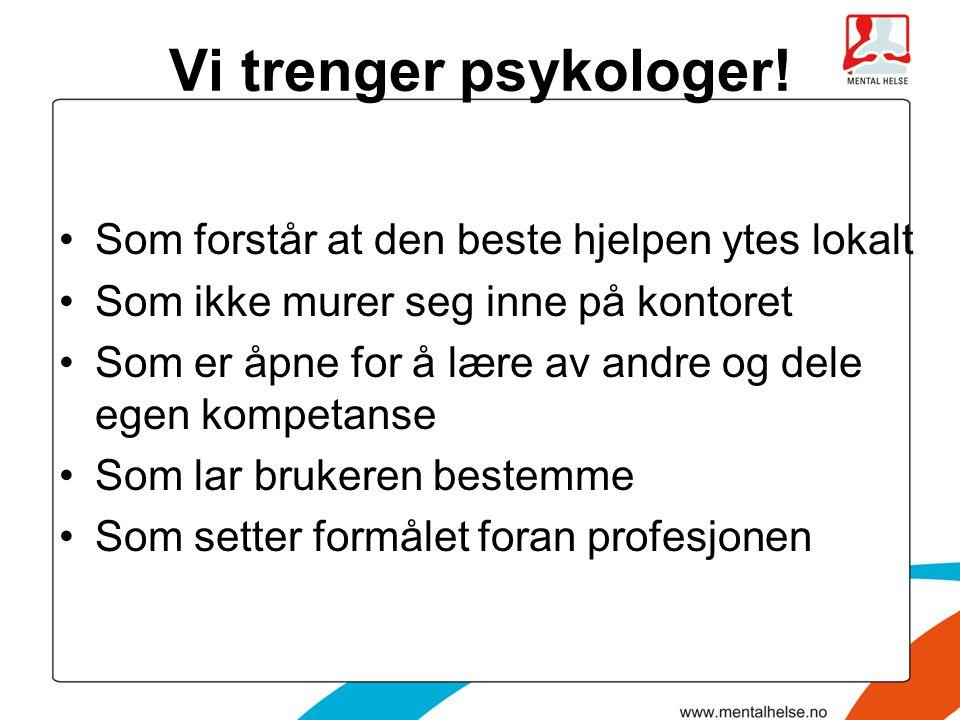 Vi trenger psykologer! •Som forstår at den beste hjelpen ytes lokalt •Som ikke murer seg inne på kontoret •Som er åpne for å lære av andre og dele ege