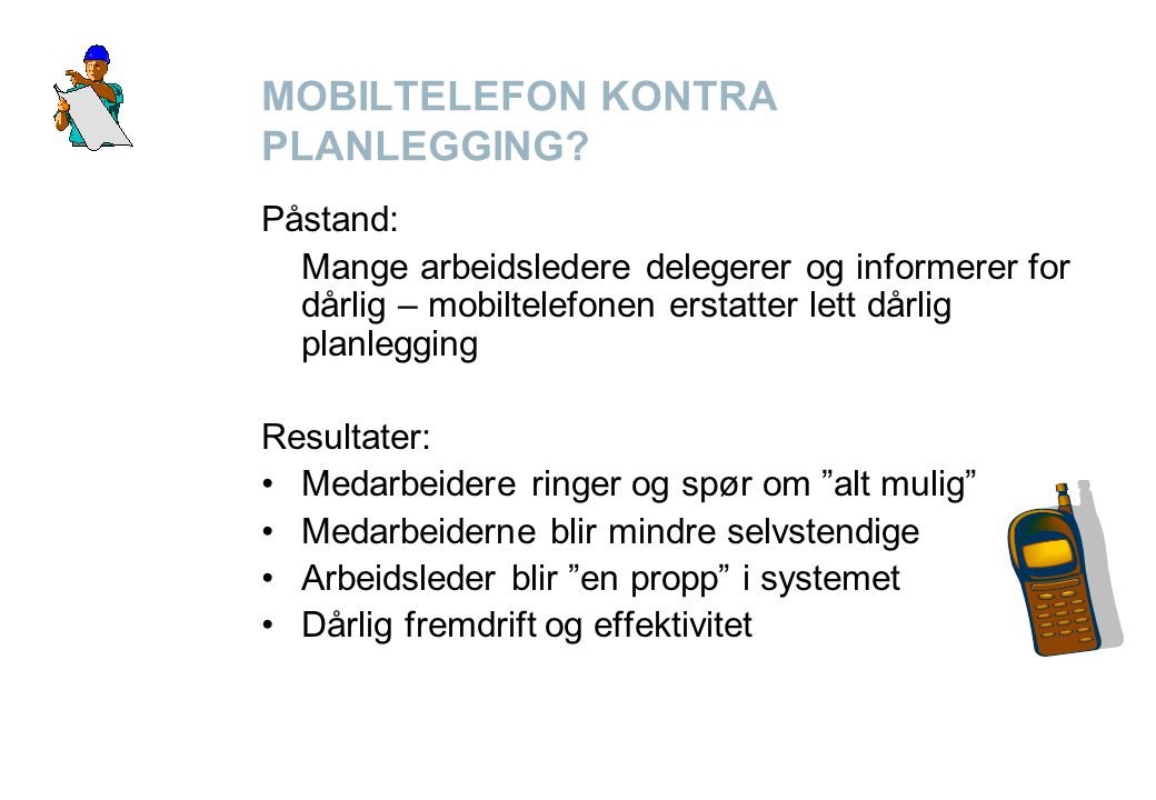 MOBILTELEFON KONTRA PLANLEGGING? Påstand: Mange arbeidsledere delegerer og informerer for dårlig – mobiltelefonen erstatter lett dårlig planlegging Re