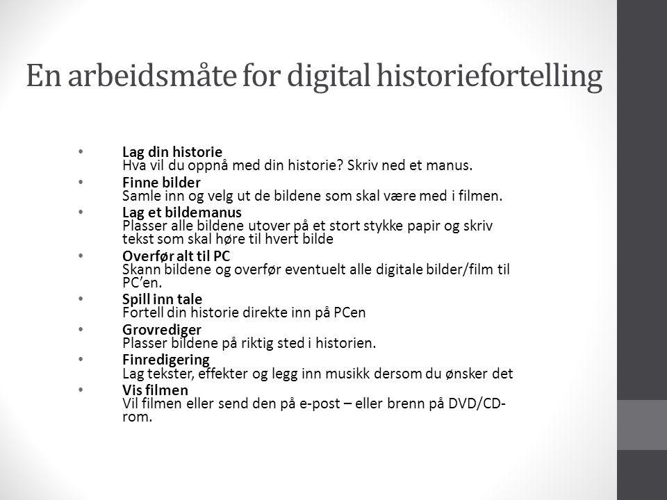 En arbeidsmåte for digital historiefortelling • Lag din historie Hva vil du oppnå med din historie.