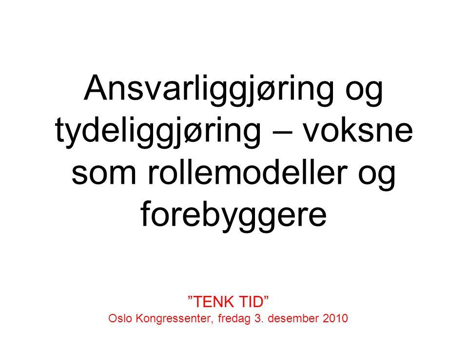 Ansvarliggjøring og tydeliggjøring – voksne som rollemodeller og forebyggere TENK TID Oslo Kongressenter, fredag 3.